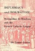 Diplomacy and Dogmatism: Bernadino de Mendoza and the French Catholic League - DeLamar LaMar...