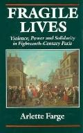 Fragile Lives Violence, Power and Solidarity in Eighteenth-Century Paris
