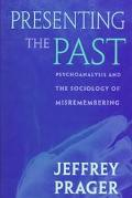 Presenting the Past Psychoanalysis and the Sociology of Misremembering