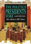 Politics Presidents Make Leadership from John Adams to Bill Clinton
