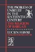 Problem of Unbelief in the Sixteenth Century: The Religion of Rabelais