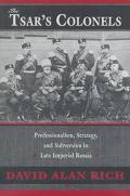 Tsar's Colonels Professionalism, Strategy, and Subversion in Late Imperial Russia