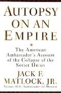 Autopsy on an Empire: The American Ambassador's Account of the Collapse of the Soviet Union ...