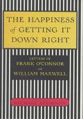 Happiness of Getting It Down Right: Letters of Frank O'Connor and William Maxwell, 1945-1966