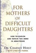 For Mothers of Difficult Daughters: How to Enrich and Repair the Bond in Adulthood
