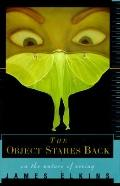 The Object Stares Back: On the Nature of Seeing - James Elkins - Hardcover