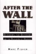 After the Wall: Germany, the Germans, and the Burdens of History