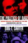Politics of Rage: George Wallace, the Origins of the New Conservatism and the Transformation...
