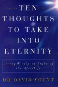 Ten Thoughts to Take into Eternity Living Wisely in Light of the Afterlife