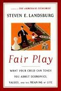 Fair Play What Your Child Can Teach You About Economics, Values, and the Meaning of Life