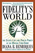 Fidelity's World The Secret Life and Public Power of the Mutual Fund Giant
