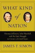 What Kind of Nation Thomas Jefferson, John Marshall, and the Epic Struggle to Create a Unite...