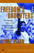 Freedom's Daughters The Unsung Heroines of the Civil Rights Movement from 1830 to 1970