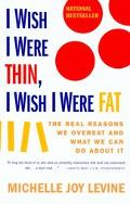 I Wish I Were Thin, I Wish I Were Fat The Real Reasons We Overeat and What We Can Do About It
