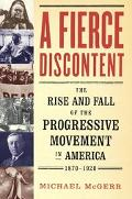 Fierce Discontent The Rise and Fall of the Progressive Movement in America, 1870-1920