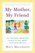 My Mother, My Friend The Ten Most Important Things to Talk About With Your Mother