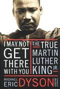 I May Not Get There With You The True Martin Luther King, Jr