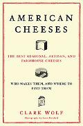 American Cheeses: The Best Regional, Artisan, and Farmhouse Cheeses, Who Makes Them, and Whe...