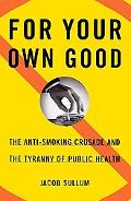 For Your Own Good The Anti-Smoking Crusade and the Tyranny of Public Health