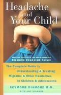Headache and Your Child The Complete Guide to Understanding and Treating Migraines and Other...