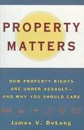 Property Matters How Property Rights Are Under Assault--And Why You Should Care
