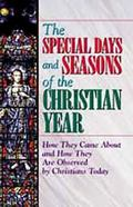 Special Days and Seasons of the Christian Year How They Came About and How They Are Observed...