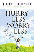 Hurry Less, Worry Less 10 Strategies For Living The Life You Long For