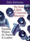 Nuts & Bolts of Christian Education Practical Wisdom for Teachers & Leaders