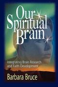 Our Spiritual Brain Integrating Brain Research and Faith Development