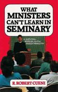 What Ministers Can't Learn in Seminary A Survival Manual for the Parish Ministry