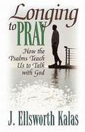 Longing to Pray How the Psalms Teach Us to Talk With God