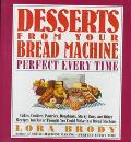 Desserts from Your Bread Machine: Perfect Every Time - Lora A. Brody - Hardcover