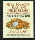 Pizza, Focaccia, Flat and Filled Breads from Your Bread Machine: Perfect Every Time