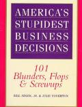 America's Stupidest Business Decisions: 101 Blunders, Flops, and Screw-Ups - Bill Adler