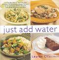 Just Add Water: Can You Boil Water? Then You Can Make 140 Deliciously Simple Recipes for Gre...