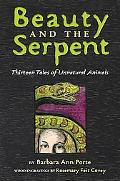 Beauty and the Serpent Thirteen Tales of Unnatural Animals