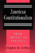 American Constitutionalism From Theory to Politics