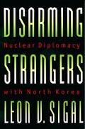 Disarming Strangers Nuclear Diplomacy With North Korea