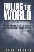 Ruling the World Power Politics and the Rise of Supranational Institutions