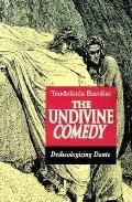 Undivine Comedy Detheologizing Dante