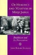 Of Heretics and Martyrs in Meiji Japan Buddhism and Its Persecution