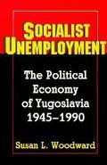 Socialist Unemployment The Political Economy of Yugoslavia, 1945-1990