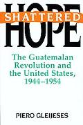 Shattered Hope The Guatemalan Revolution and the United States, 1944-1954