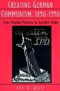 Creating German Communism, 1890-1990 From Popular Protests to Socialist State