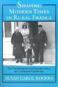 Shaping Modern Times in Rural France The Transformation and Reproduction of an Aveyronnais C...