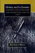 Idolatry and Its Enemies Colonial Andean Religion and Extirpation, 1640-1750