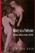 History As a Profession The Study of History in France, 1818-1914