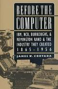 Before the Computer Ibm, Ncr, Burroughs, and Remington Rand and the Industry They Created, 1...