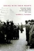 Seeing With Their Hearts Chicago Women and the Vision of the Good City, 1871-1933