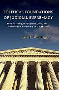 Political Foundations of Judicial Supremacy The Presidency, the Supreme Court, and Constitut...